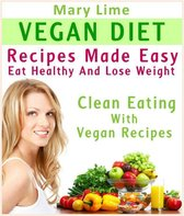 Vegan Diet Recipes Made Easy: Eat Healthy And Lose Weight : Clean Eating With Vegan Recipes