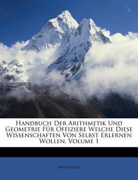 Handbuch Der Arithmetik Und Geometrie Fur Offiziere Welche Diese Wissenschaften Von Selbst Erlernen Wollen, Volume 1
