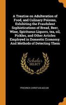 A Treatise on Adulteration of Food, and Culinary Poisons, Exhibiting the Fraudulent Sophistications of Bread, Beer, Wine, Spirituous Liquors, Tea, Oil, Pickles, and Other Articles Employed in Domestic Economy. and Methods of Detecting Them