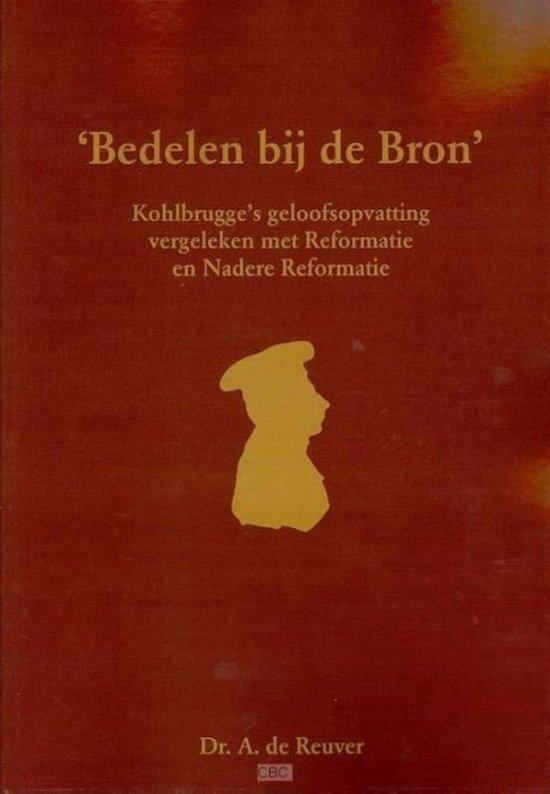 Cover van het boek ''Bedelen bij de Bron' : Kohlbrugge's geloofsopvatting vergeleken met Reformatie en Nadere Reformatie' van A. de Reuver