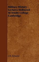 Military History - Lectures Delivered At Trinity College Cambridge