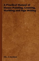 A Practical Manual of House-Painting, Graining, Marbling and Sign Writing