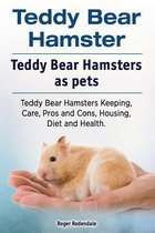 Omslag Teddy Bear Hamster. Teddy Bear Hamsters as Pets. Teddy Bear Hamsters Keeping, Care, Pros and Cons, Housing, Diet and Health.