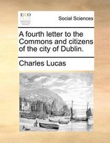 A Fourth Letter to the Commons and Citizens of the City of Dublin