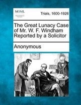 The Great Lunacy Case of Mr. W. F. Windham Reported by a Solicitor