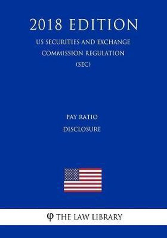 Pay Ratio Disclosure (Us Securities and Exchange Commission Regulation) (Sec) (2018 Edition)