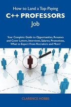 How to Land a Top-Paying C++ professors Job: Your Complete Guide to Opportunities, Resumes and Cover Letters, Interviews, Salaries, Promotions, What to Expect From Recruiters and More