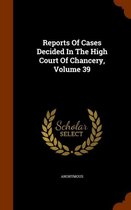 Reports of Cases Decided in the High Court of Chancery, Volume 39