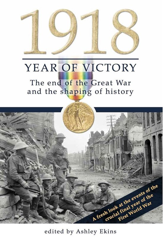 1918 Year of Victory: The end of the Great War and the shaping of history