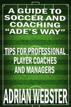 Omslag A Guide to Soccer and Coaching: Ade's Way