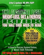 The Absolute Last Weight-Loss, Diet, & Exercise Book You Will Ever Need to Read
