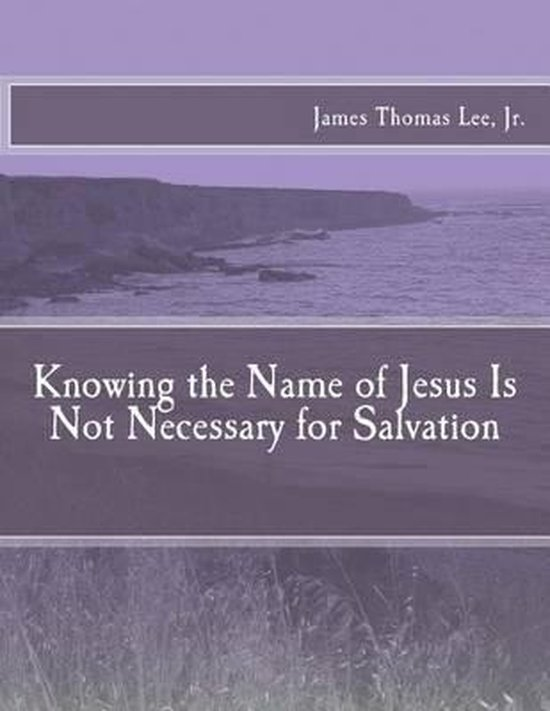 Boek cover Knowing the Name of Jesus Is Not Necessary for Salvation van Mr James Thomas Lee Jr (Paperback)