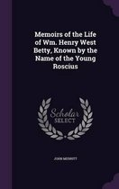 Memoirs of the Life of Wm. Henry West Betty, Known by the Name of the Young Roscius