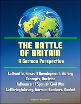 Boek cover The Battle of Britain: A German Perspective - Luftwaffe, Aircraft Development, History, Concepts, Doctrine, Influence of Spanish Civil War, Luftkriegfuhrung, German Bombers, Douhet van Progressive Management