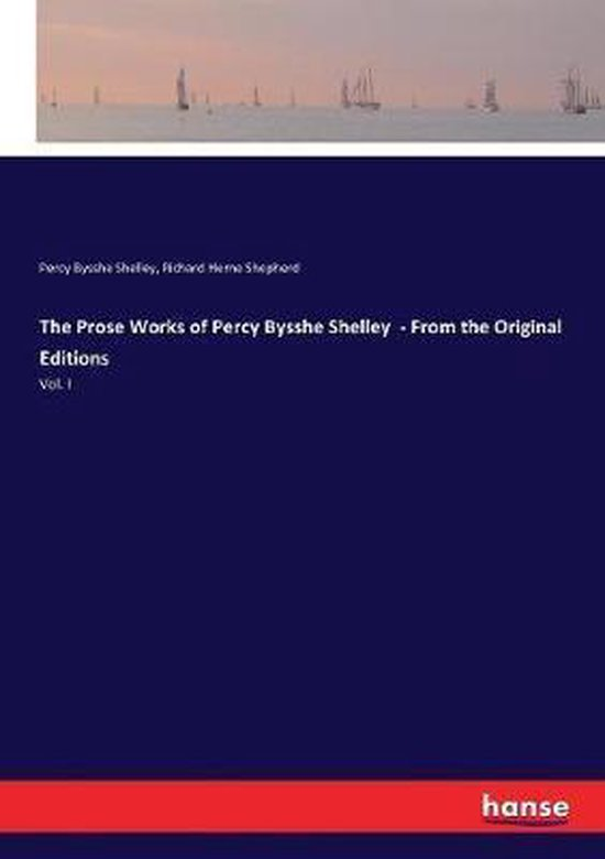 The Prose Works of Percy Bysshe Shelley - From the Original Editions