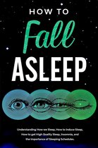 How to Fall Asleep Understanding How We Sleep, How to Induce Sleep, How to Get High-Quality Sleep, Insomnia, and the Importance of Sleeping Schedules
