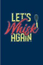 Let's Whisk Again: Funny Baking Quotes Journal - Notebook - Workbook For Pastry Chef, Bakery, Cook, Sweet Cake Recipes, Cookies & Sugar F