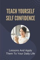Teach Yourself Self Confidence: Lessons And Apply Them To Your Daily Life: How To Build Confidence