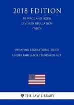 Updating Regulations Issued Under Fair Labor Standards ACT (Us Wage and Hour Division Regulation) (Whd) (2018 Edition)