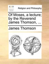 Of Moses, a Lecture; By the Reverend James Thomson, ...