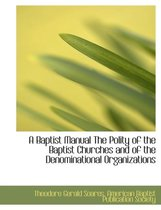 A Baptist Manual the Polity of the Baptist Churches and of the Denominational Organizations