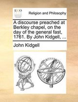 A Discourse Preached at Berkley Chapel, on the Day of the General Fast, 1761. by John Kidgell, ...