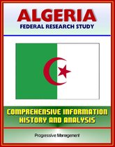 Algeria: Federal Research Study and Country Profile with Comprehensive Information, History, and Analysis - Algiers, History, Politics, Economy