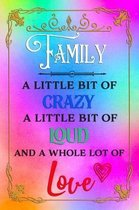 Family A Little Bit Of Crazy A Little Bit Of Loud And A Whole Lot Of Love