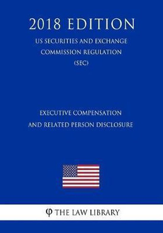 Executive Compensation and Related Person Disclosure (Us Securities and Exchange Commission Regulation) (Sec) (2018 Edition)