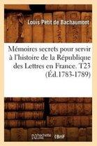 Memoires secrets pour servir a l'histoire de la Republique des Lettres en France. T23 (Ed.1783-1789)