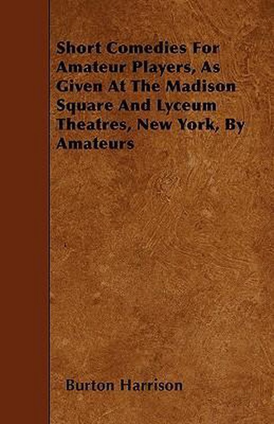 Short Comedies For Amateur Players, As Given At The Madison Square And Lyceum Theatres, New York, By Amateurs
