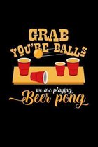 Grab you're balls we are playing beer pong