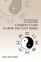 A Perfect Life: So How Did I Get Here?: For Profit or Cure