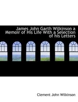 James John Garth Wilkinson a Memoir of His Life with a Selection of His Letters