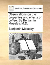 Observations on the Properties and Effects of Coffee. by Benjamin Moseley, M.D