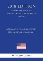 Information Sharing Among Federal Home Loan Banks (Us Federal Housing Finance Agency Regulation) (Fhfa) (2018 Edition)
