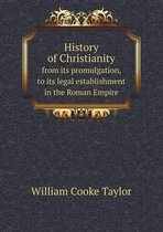 History of Christianity from Its Promulgation, to Its Legal Establishment in the Roman Empire