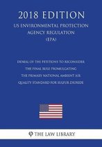 Denial of the Petitions to Reconsider the Final Rule Promulgating the Primary National Ambient Air Quality Standard for Sulfur Dioxide (Us Environmental Protection Agency Regulation) (Epa) (2018 Edition)
