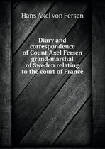 Diary and Correspondence of Count Axel Fersen Grand-Marshal of Sweden Relating to the Court of France
