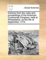 Extracts from the Votes and Proceedings of the American Continental Congress, Held at Philadelphia on the 5th of September 1774.