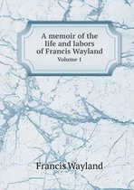 A Memoir of the Life and Labors of Francis Wayland Volume 1