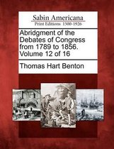 Abridgment of the Debates of Congress from 1789 to 1856. Volume 12 of 16