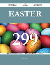 Easter 299 Success Secrets - 299 Most Asked Questions On Easter - What You Need To Know