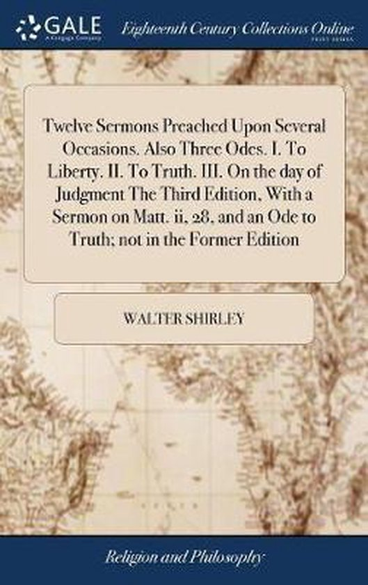 Twelve Sermons Preached Upon Several Occasions. Also Three Odes. I. to Liberty. II. to Truth. III. on the Day of Judgment the Third Edition, with a Sermon on Matt. II, 28, and an Ode to Truth; Not in the Former Edition