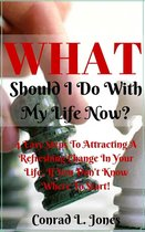What Should I Do With My Life Now: Easy Steps To Attracting A Refreshing Change In Your Life, If You Don't Know Where To Start!