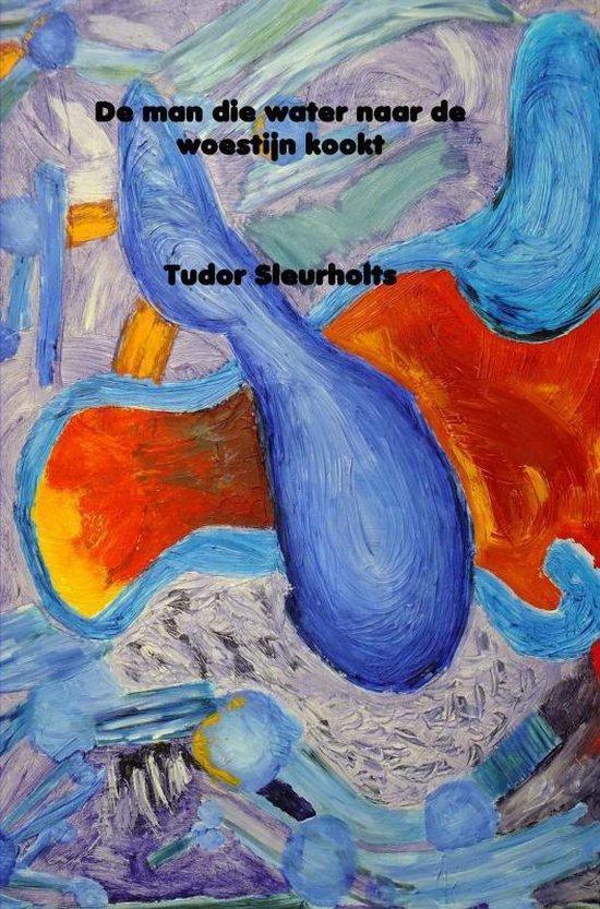 De man die water naar de woestijn kookt - Tudor Sleurlholts |
