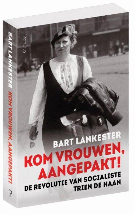 Kom vrouwen, aangepakt! De revolutie van socialiste Trien de Haan - Bart Lankester |