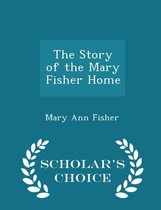 The Story of the Mary Fisher Home - Scholar's Choice Edition