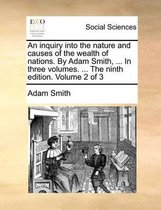 An Inquiry Into the Nature and Causes of the Wealth of Nations. by Adam Smith, ... in Three Volumes. ... the Ninth Edition. Volume 2 of 3