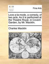 Love A-La-Mode, a Comedy. of Two Acts. as It Is Performed at the Theatre Royal in Covent Garden. by Mr. Macklin